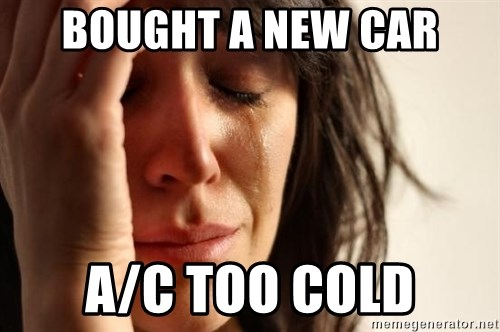 First World Problems - BOUGHT A NEW CAR A/C TOO COLD