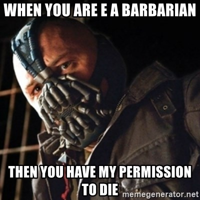 Only then you have my permission to die - when you are e a barbarian then you have my permission to die
