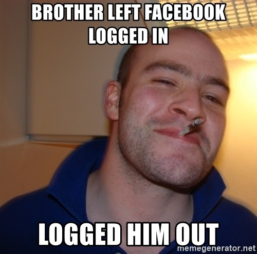Good Guy Greg - Brother left facebook logged in logged him out