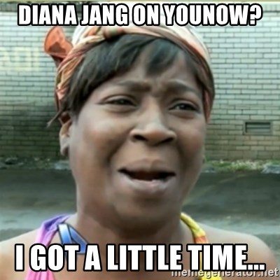 Ain't Nobody got time fo that - Diana Jang on Younow? I got a little time...