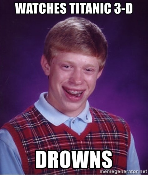 Bad Luck Brian - watches titanic 3-d drowns