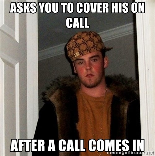 Scumbag Steve - asks you to cover his on call after a call comes in