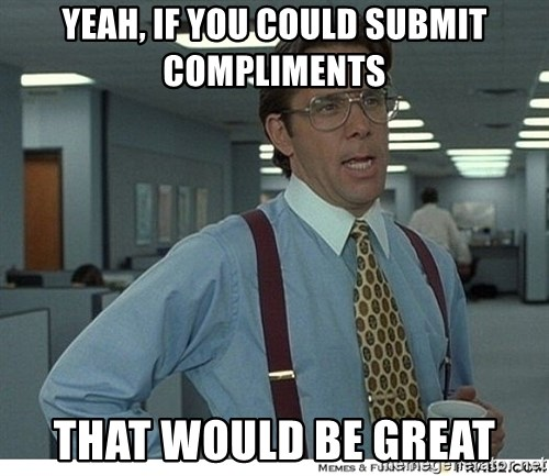 That would be great - yeah, If you could submit compliments that would be great