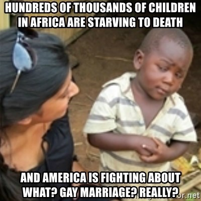 Skeptical african kid  - Hundreds of thousands of children in Africa are starving to death And America is fighting about What? Gay MArriage? Really?