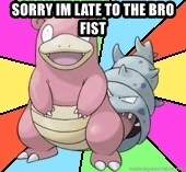 Slowbro - sorry im late to the bro fist