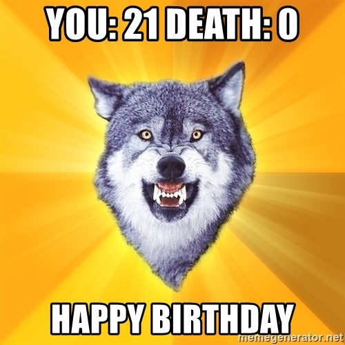 Courage Wolf - You: 21 death: 0 Happy birthday