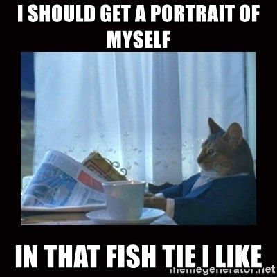 i should buy a boat cat - i should get a portrait of myself  in that fish tie i like