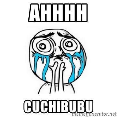 Crying face - AHHHH CUCHIBUBU