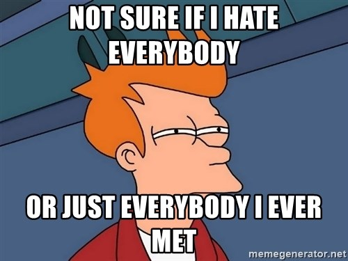 Futurama Fry - NOT SURE IF I HATE EVERYBODY OR JUST EVERYBODY I EVER MET
