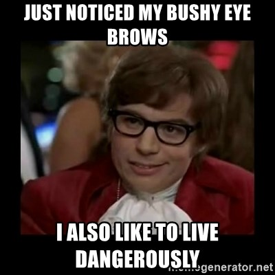 Dangerously Austin Powers - just noticed my bushy eye brows i also like to live dangerously
