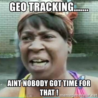 Sweet Brown Meme - Geo Tracking....... Aint nobody got time for that !