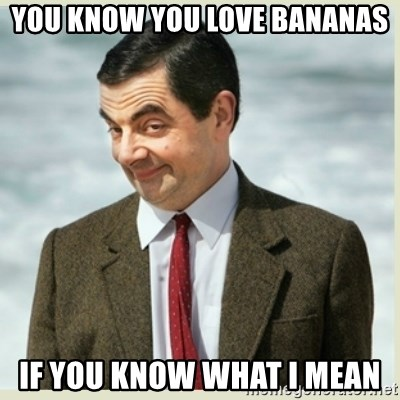 MR bean - you know you love bananas if you know what i mean