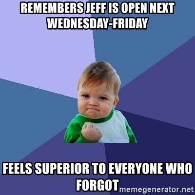 Success Kid - Remembers Jeff is open next Wednesday-Friday Feels Superior to Everyone who forgot