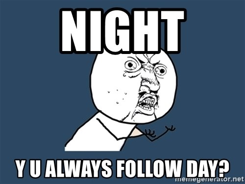Y U No - night  y u always follow day?