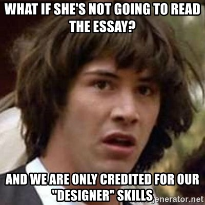"Conspiracy Keanu - What if she's not going to read the essay? And we are only credited for our ""Designer"" skills"