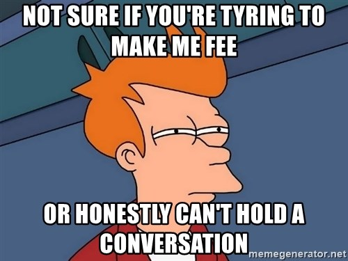 Futurama Fry - NOT SURE IF YOU'RE TYRING TO MAKE ME FEE OR HONESTLY CAN'T HOLD A CONVERSATION