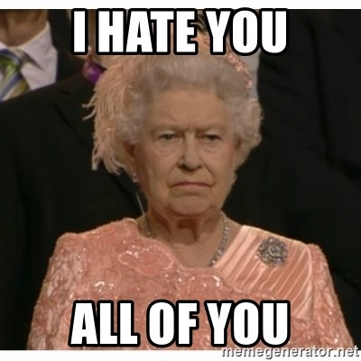 Unimpressed Queen - I HATE YOU ALL OF YOU