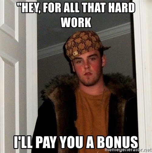 "Scumbag Steve - ""hey, for all that Hard work I'll Pay you a Bonus"