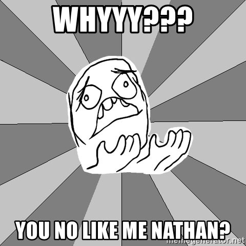 Whyyy??? - Whyyy??? You no like me Nathan?