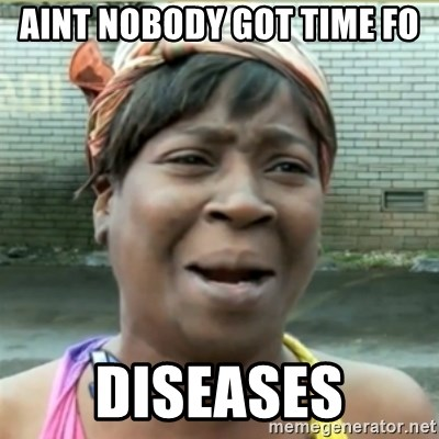 Ain't Nobody got time fo that - Aint Nobody got time fo Diseases