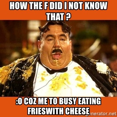 Fat Guy - How the f did i not know that ? :O coz me to busy eating frieswith cheese