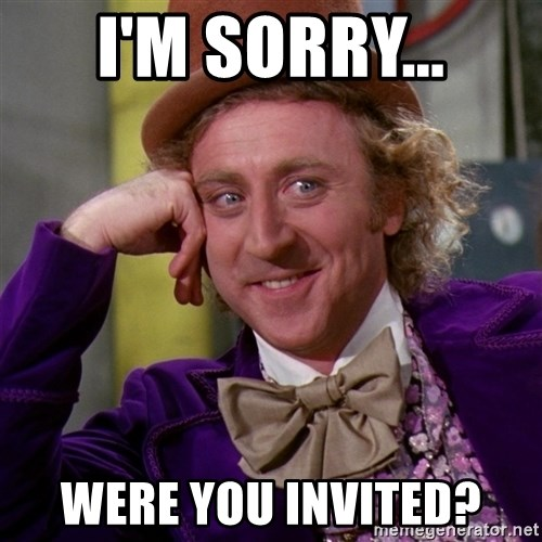 Willy Wonka - I'm sorry... Were you invited?
