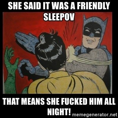 Batman Slappp - SHE SAID IT WAS A FRIENDLY SLEEPOV THAT MEANS SHE FUCKED HIM ALL NIGHT!