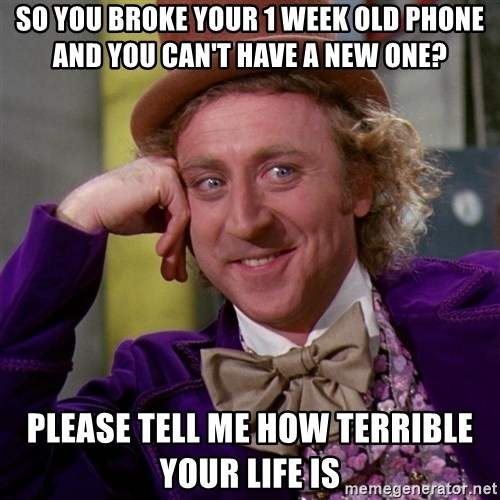 Willy Wonka - So you broke your 1 week old phone and You can't have a new one? Please Tell me how TErrible your life is