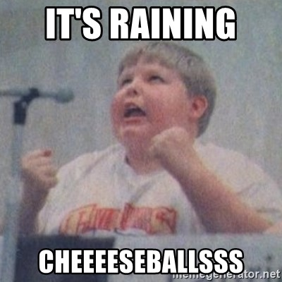 The Fotographing Fat Kid  - IT'S RAINING  CHEEEESEBALLSSS
