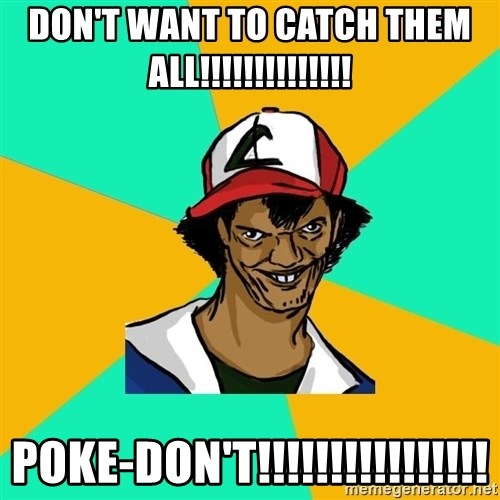 Ash Pedreiro - DON'T WANT TO CATCH THEM ALL!!!!!!!!!!!!!! POKE-DON'T!!!!!!!!!!!!!!!!