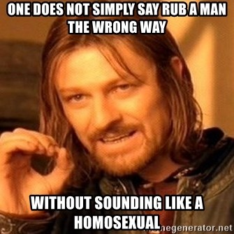 One Does Not Simply - one does not simply say rub a man the wrong way without sounding like a homosexual