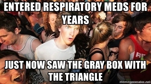 Sudden Realization Ralph - entered respiratory meds for years just now saw the gray box with the triangle