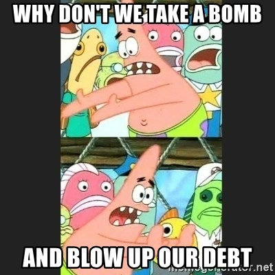 Pushing Patrick - Why don't we take a bomb And blow up our debt