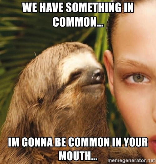 The Rape Sloth - We have something in common... im gonna be common in your mouth...