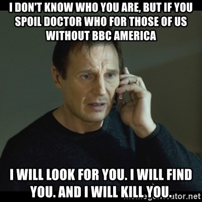 I will Find You Meme - I don't know who you are, but if you spoil doctor who for those of us without BBc america i will look for you. i will find you. and i will kill you.