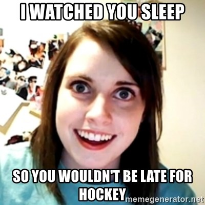 obsessed girlfriend - i watched you sleep so you wouldn't be late for hockey