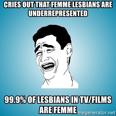 Laughing Man - Cries out that femme lesbians are underrepresented 99.9% of lesbians in TV/Films are femme