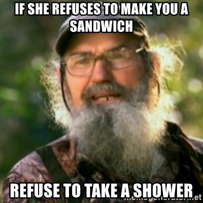 Duck Dynasty - Uncle Si  - if she refuses to make you a sandwich refuse to take a shower