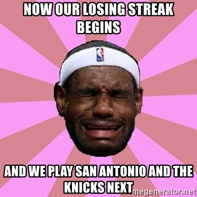 LeBron James - NOW OUR LOSING STREAK BEGINS AND WE PLAY SAN ANTONIO AND THE KNICKS NEXT