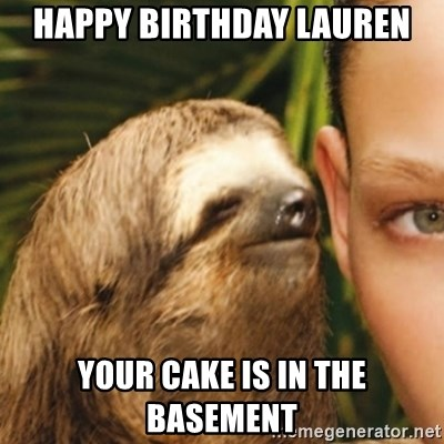 Whispering sloth - hAPPY BIRTHDAY LAUREN YOUR CAKE IS IN THE BASEMENT