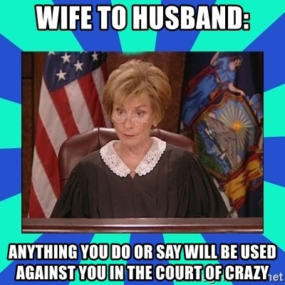 Judge Judy - Wife to husband: Anything you do or Say will Be used againSt you in the court of crazy