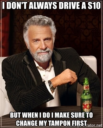 The Most Interesting Man In The World - I don't always drive a s10 But when I do I make sure to change my tampon fIrst