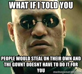 What if I told you / Matrix Morpheus - What if i told you People would steal on their own and the govnt doesnt have to do it for you