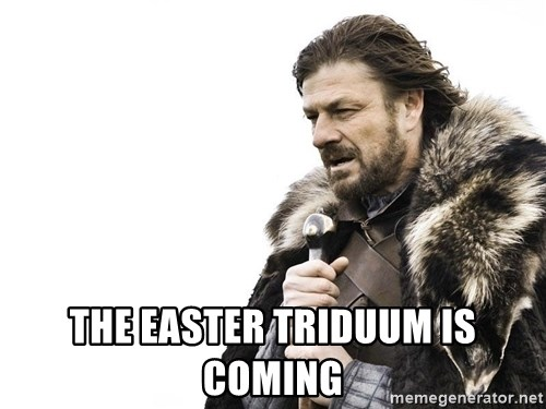 Winter is Coming -  the easter triduum is coming