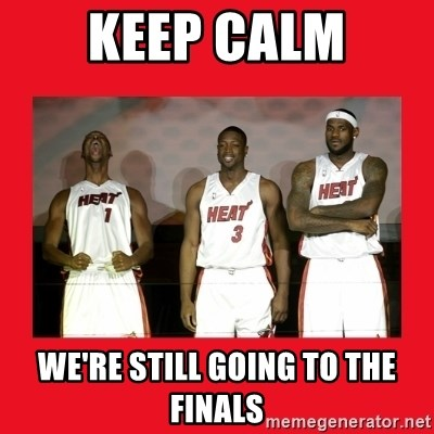 Miami Heat - Keep CAlm we're still going to the finals