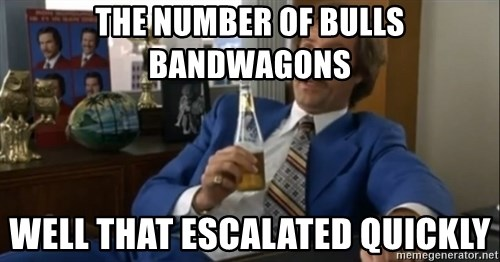 well that escalated quickly  - the number of bulls bandwagons well that escalated quickly