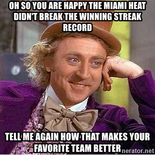 Willy Wonka - OH SO YOU ARE HAPPY THE MIAMI HEAT DIDN'T BREAK THE WINNING STREAK RECORD TELL ME AGAIN HOW THAT MAKES YOUR FAVORITE TEAM BETTER