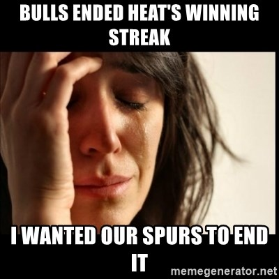 First World Problems - Bulls ended Heat's winning streak i wanted our spurs to end it