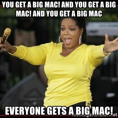Overly-Excited Oprah!!!  - you get a Big Mac! AND YOU GET A BIG MAC! And You get a big mac Everyone gets a big mac!