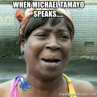 Ain't Nobody got time fo that - When MiCHAEL TAMAYO SPEAKS.....